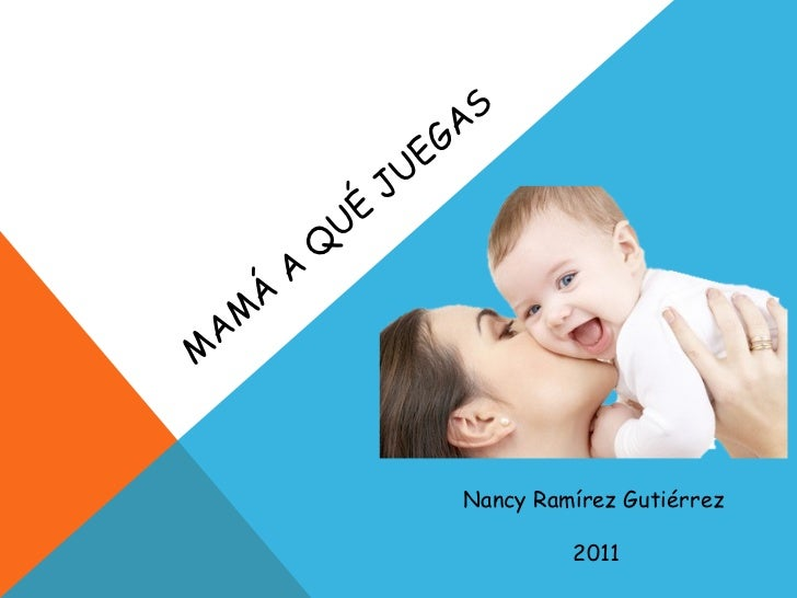 MAMÁ A QUÉ JUEGAS Nancy Ramírez Gutiérrez 2011