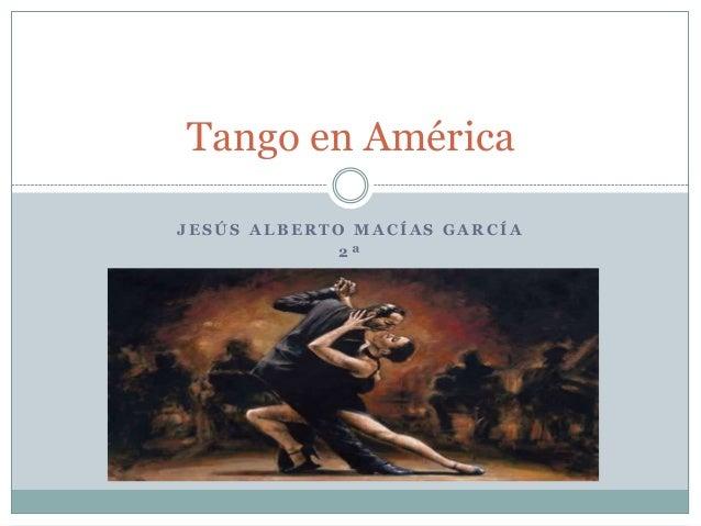 Tango en AméricaJESÚS ALBERTO MACÍAS GARCÍA             2ª