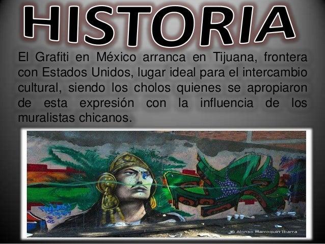 El Grafiti en México arranca en Tijuana, fronteracon Estados Unidos, lugar ideal para el intercambiocultural, siendo los c...
