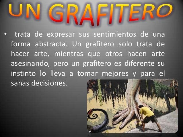 • trata de expresar sus sentimientos de unaforma abstracta. Un grafitero solo trata dehacer arte, mientras que otros hacen...