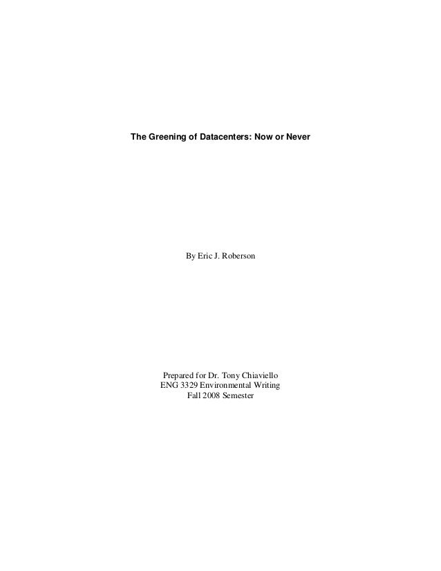 The Greening of Datacenters: Now or Never By Eric J. Roberson Prepared for Dr. Tony Chiaviello ENG 3329 Environmental Writ...