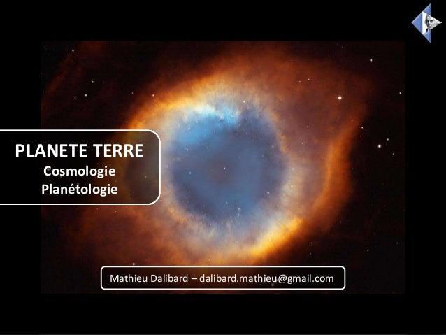 PLANETE TERRE Cosmologie Planétologie Mathieu Dalibard – dalibard.mathieu@gmail.com