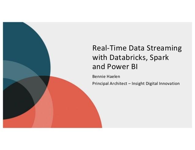 Real-Time Data Streaming with Databricks, Spark and Power BI Bennie Haelen Principal Architect – Insight Digital Innovation