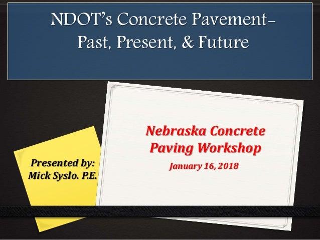 NDOT's Concrete Pavement- Past, Present, & Future Presented by: Mick Syslo. P.E. January 16, 2018 Nebraska Concrete Paving...