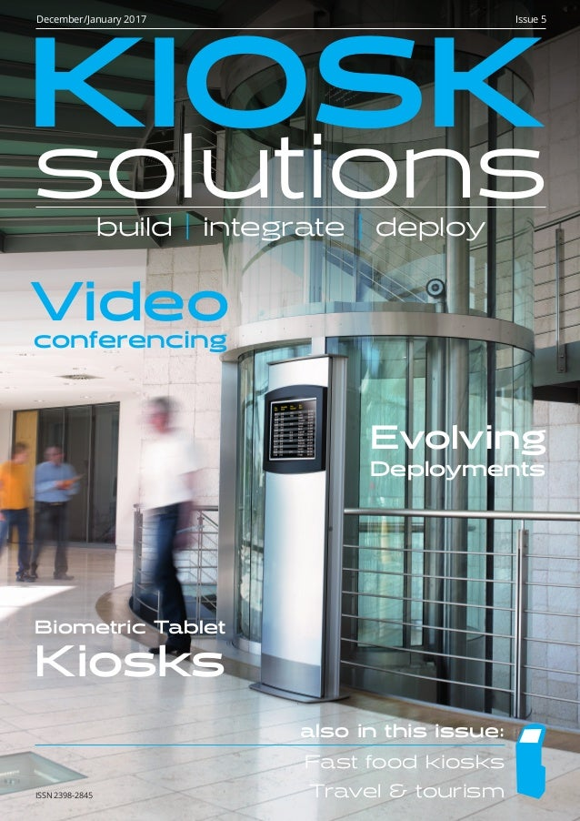 ISSN 2398-2845 KIOSK solutionsbuild | integrate | deploy December/January 2017 Issue 5 Biometric Tablet Kiosks Video confe...