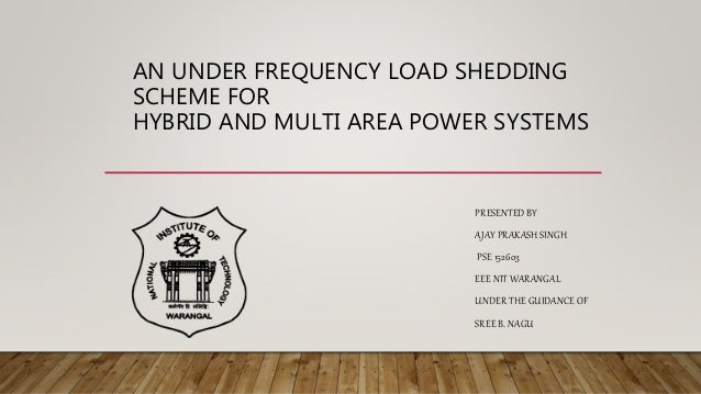 AN UNDER FREQUENCY LOAD SHEDDING SCHEME FOR HYBRID AND MULTI AREA POWER SYSTEMS PRESENTED BY AJAY PRAKASH SINGH PSE 152603...