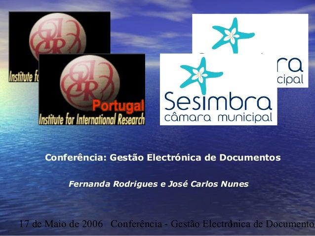 17 de Maio de 2006 Conferência - Gestão Electrónica de Documentos1 Fernanda Rodrigues e José Carlos Nunes Conferência: Ges...
