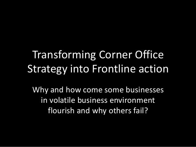 Transforming Corner Office Strategy into Frontline action Why and how come some businesses in volatile business environmen...