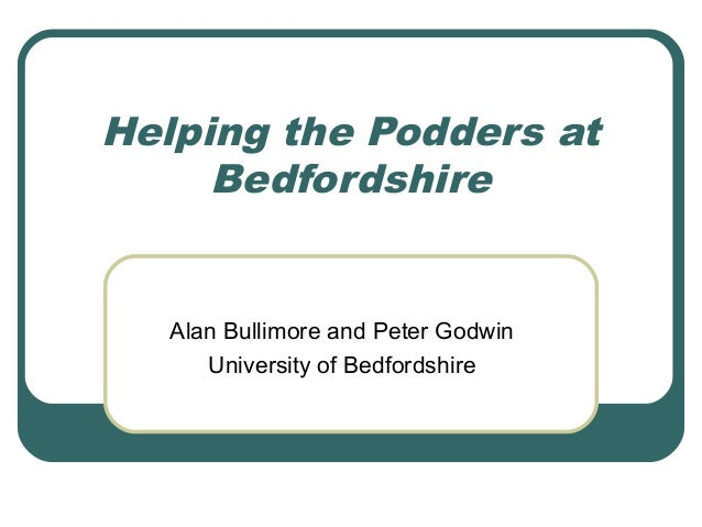 Helping the Podders at Bedfordshire Alan Bullimore and Peter Godwin University of Bedfordshire