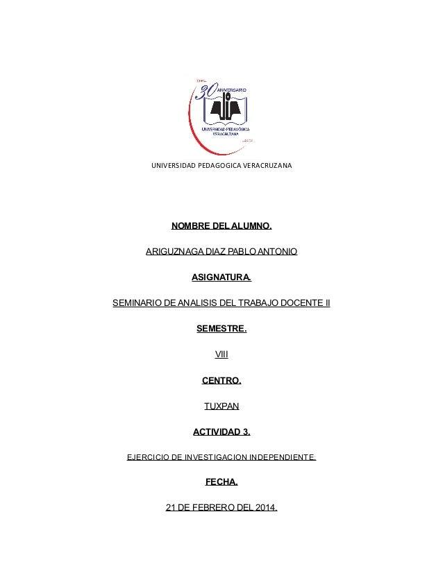 UNIVERSIDAD PEDAGOGICA VERACRUZANA  NOMBRE DEL ALUMNO. ARIGUZNAGA DIAZ PABLO ANTONIO ASIGNATURA. SEMINARIO DE ANALISIS DEL...