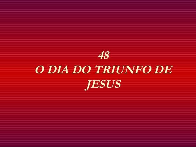 48 O DIA DO TRIUNFO DE JESUS