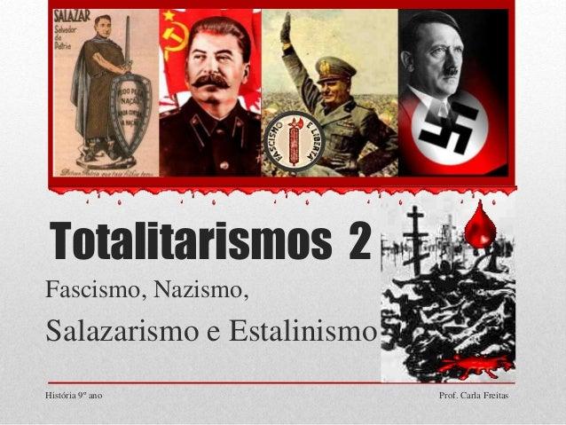 Totalitarismos 2 Fascismo, Nazismo, Salazarismo e Estalinismo História 9º ano Prof. Carla Freitas