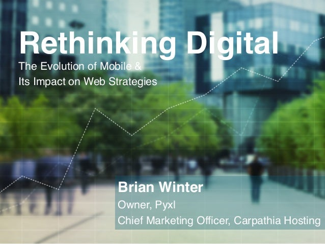 Rethinking Digital!        The Evolution of Mobile & !        Its Impact on Web Strategies!                            Bri...