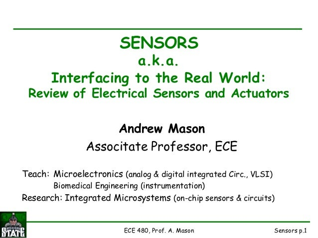 Sensors p.1ECE 480, Prof. A. Mason SENSORS a.k.a. Interfacing to the Real World: Review of Electrical Sensors and Actuator...