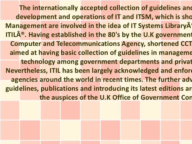 The internationally accepted collection of guidelines and    development and operations of IT and ITSM, which is shoManage...
