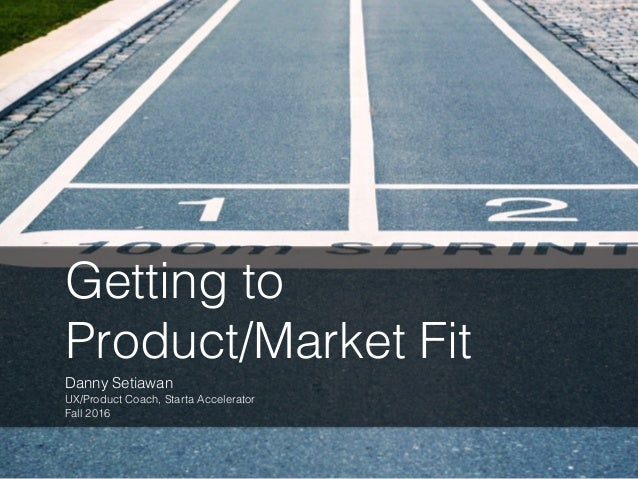 Getting to Product/Market Fit Danny Setiawan UX/Product Coach, Starta Accelerator Fall 2016