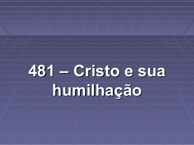 481 – Cristo e sua481 – Cristo e sua humilhaçãohumilhação