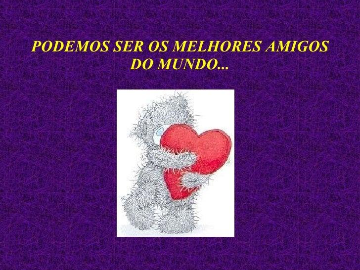 PODEMOS SER OS MELHORES AMIGOS DO MUNDO...