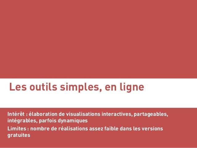 Les outils simples, en ligne Intérêt : élaboration de visualisations interactives, partageables, intégrables, parfois dyna...