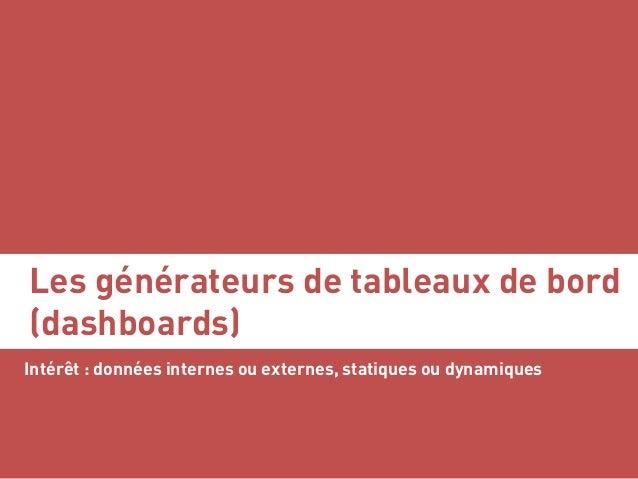 Les générateurs de tableaux de bord (dashboards) Intérêt : données internes ou externes, statiques ou dynamiques Serge Cou...