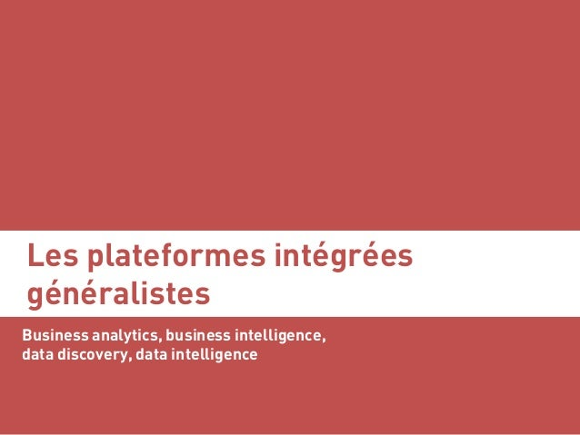 Les plateformes intégrées généralistes Business analytics, business intelligence, data discovery, data intelligence Serge ...