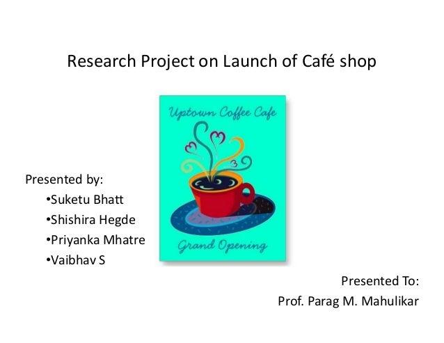 Research Project on Launch of Café shop  Presented by: ‡Suketu Bhatt ‡Shishira Hegde ‡Priyanka Mhatre ‡Vaibhav S Presented...