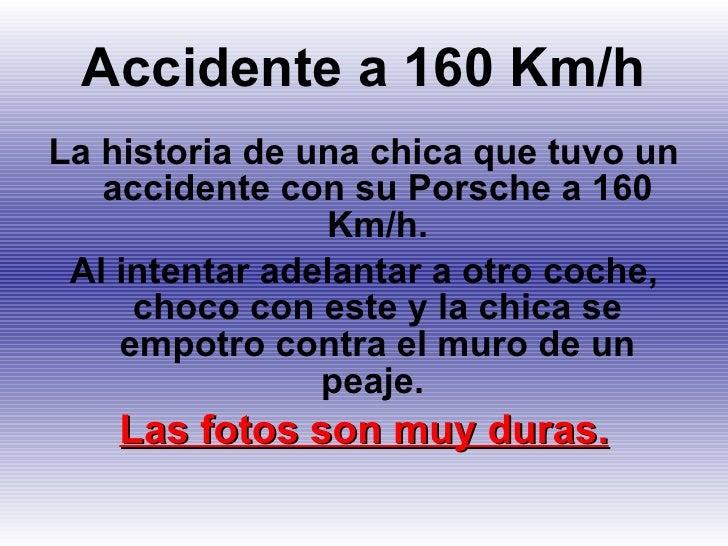 Accidente a 160 Km/h <ul><li>La historia de una chica que tuvo un accidente con su Porsche a 160 Km/h. </li></ul><ul><li>A...