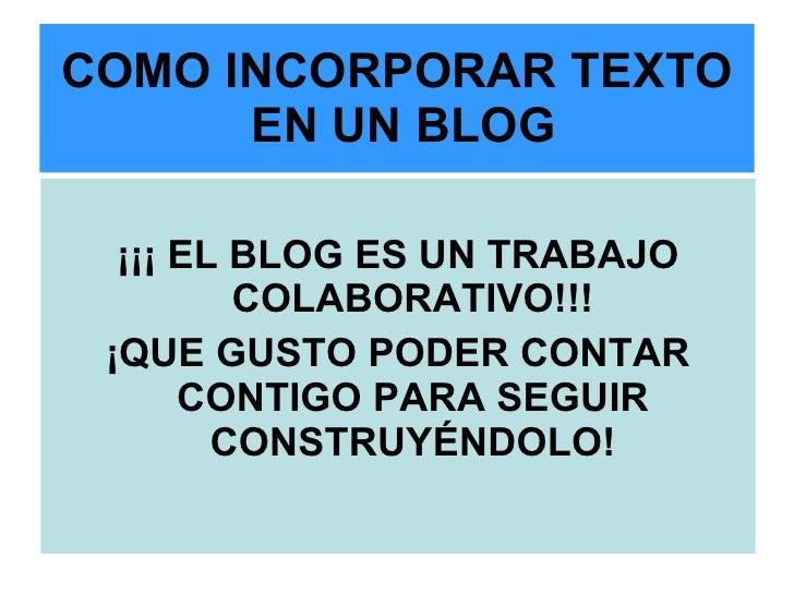 COMO INCORPORAR TEXTO  EN UN BLOG <ul><li>¡¡¡ EL BLOG ES UN TRABAJO COLABORATIVO!!! </li></ul><ul><li>¡QUE GUSTO PODER CON...
