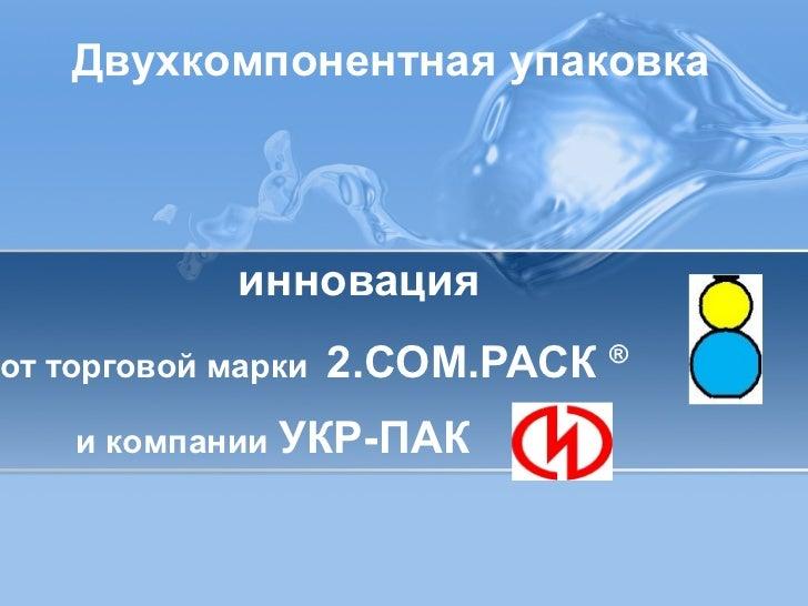 Двухкомпонентная упаковка             инновацияот торговой марки   2.СОМ.РАСК ®    и компании УКР-ПАК