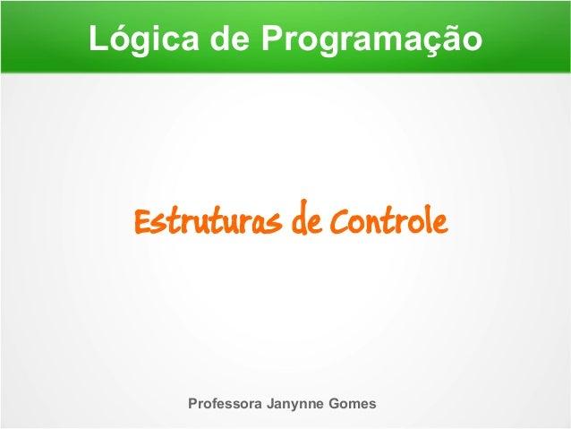 Lógica de Programação Professora Janynne Gomes Estruturas de Controle