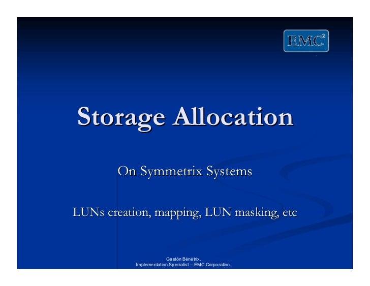 Storage Allocation       On Symmetrix SystemsLUNs creation, mapping, LUN masking, etc                        Gastón Bénétr...