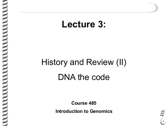 Lecture 3: History and Review (II) DNA the code Course 485 Introduction to Genomics