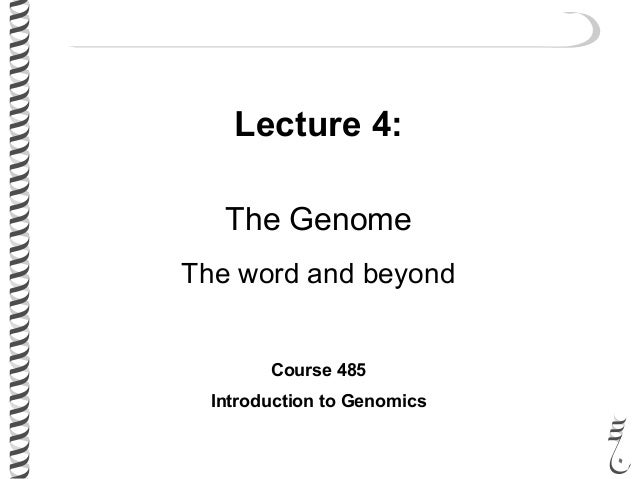 Lecture 4: The Genome The word and beyond Course 485 Introduction to Genomics