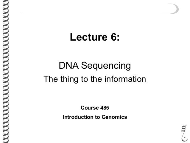 Lecture 6: DNA Sequencing The thing to the information Course 485 Introduction to Genomics