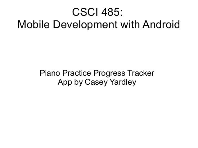 CSCI 485: Mobile Development with Android Piano Practice Progress Tracker App by Casey Yardley