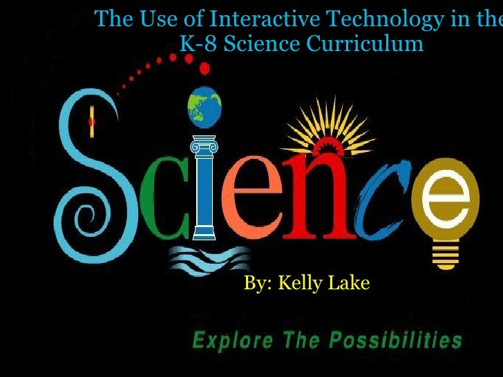 The Use of Interactive Technology in the K-8 Science Curriculum By: Kelly Lake