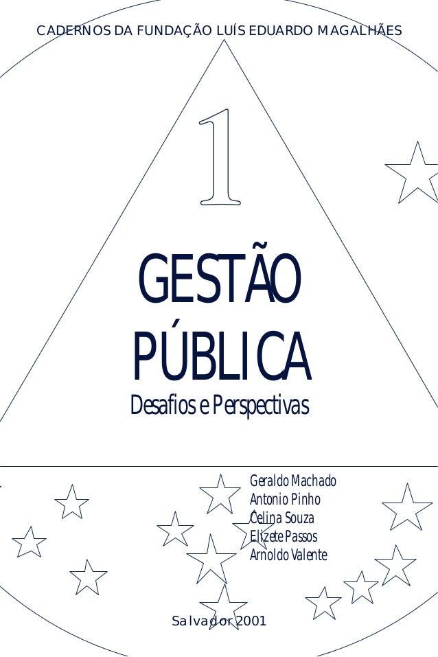 GESTÃO PÚBLICA Desafios e Perspectivas CADERNOS DA FUNDAÇÃO LUÍS EDUARDO MAGALHÃES Salvador 2001 Geraldo Machado Antonio P...