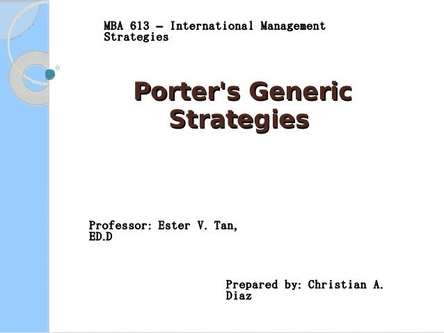 MBA 613 – International Management Strategies  Porter's Generic Strategies  Professor : Ester V . Tan , ED . D  Prepared b...