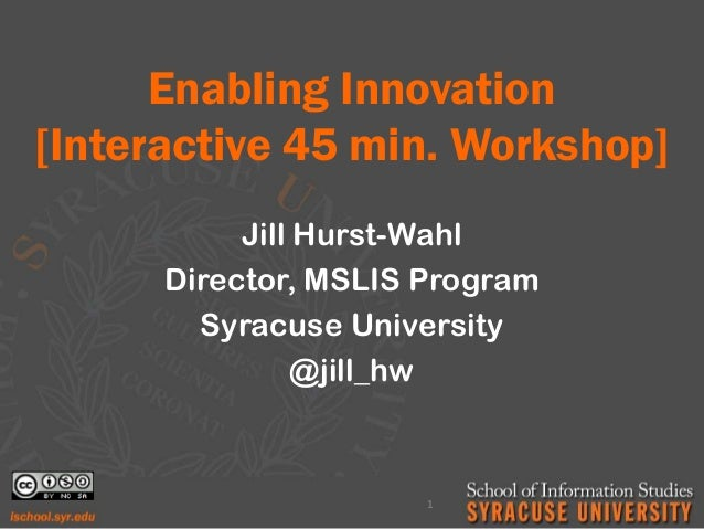 Enabling Innovation [Interactive 45 min. Workshop] Jill Hurst-Wahl Director, MSLIS Program Syracuse University @jill_hw 1