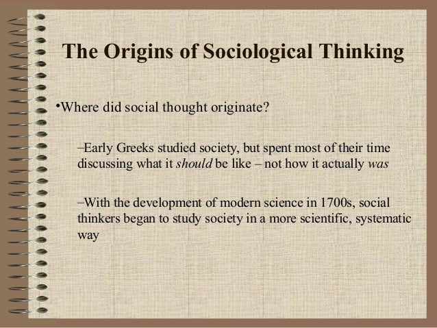The Origins of Sociological Thinking •Where did social thought originate? –Early Greeks studied society, but spent most of...