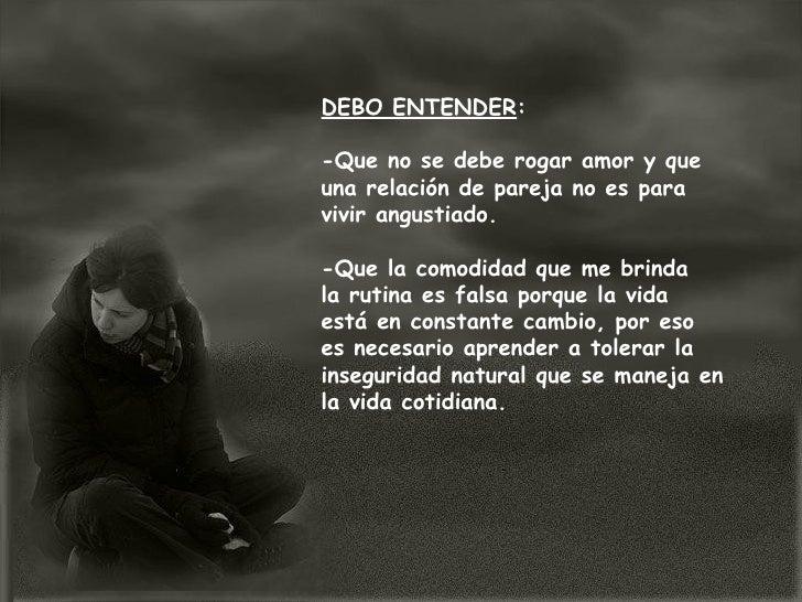 DEBO ENTENDER : -Que no se debe rogar amor y que una relación de pareja no es para vivir angustiado. -Que la comodidad que...