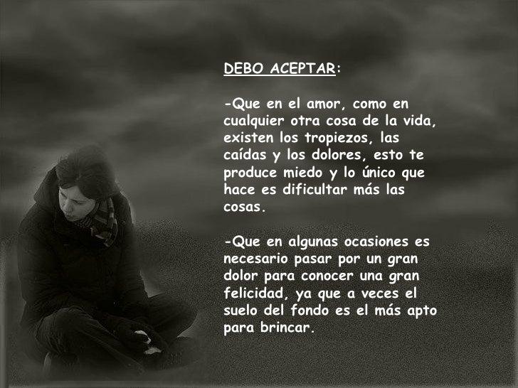 DEBO ACEPTAR :  -Que en el amor, como en cualquier otra cosa de la vida, existen los tropiezos, las caídas y los dolores, ...