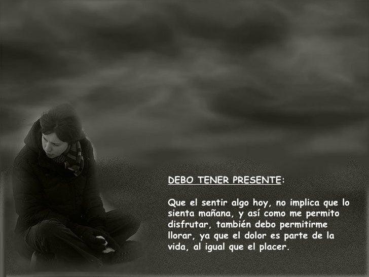 DEBO TENER PRESENTE : Que el sentir algo hoy, no implica que lo sienta mañana, y así como me permito disfrutar, también de...