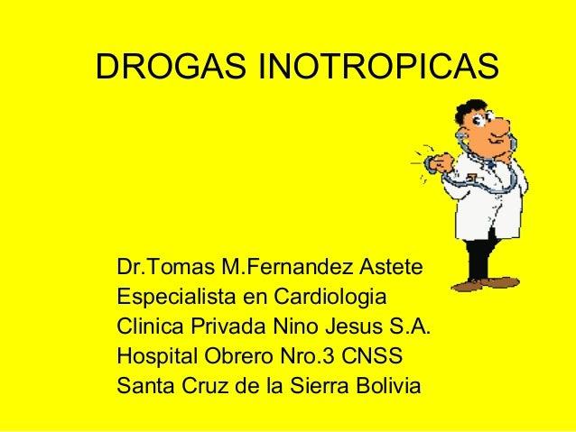 DROGAS INOTROPICAS Dr.Tomas M.Fernandez Astete Especialista en Cardiologia Clinica Privada Nino Jesus S.A. Hospital Obrero...