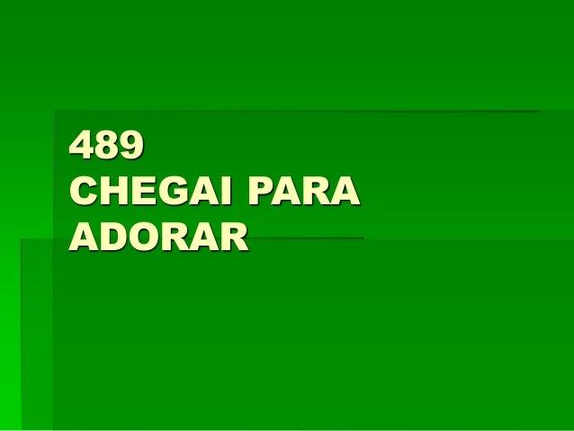 489 CHEGAI PARA ADORAR