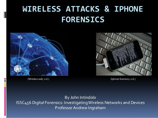 WIRELESS ATTACKS & IPHONE FORENSICS By John Intindolo ISSC456 Digital Forensics: InvestigatingWireless Networks and Device...