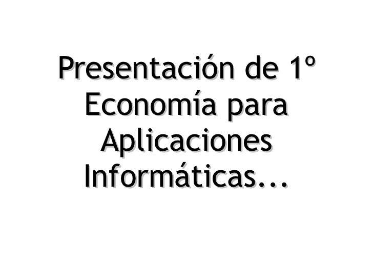 Presentación de 1º Economía para Aplicaciones Informáticas...