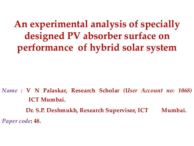 An experimental analysis of specially designed PV absorber surface on performance of hybrid solar system  Name : V N Palas...