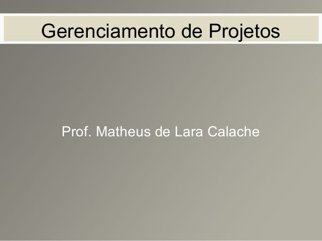Gerenciamento de Projetos Prof. Matheus de Lara Calache