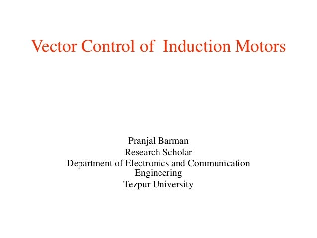 Vector Control of Induction Motors Pranjal Barman Research Scholar Department of Electronics and Communication Engineering...